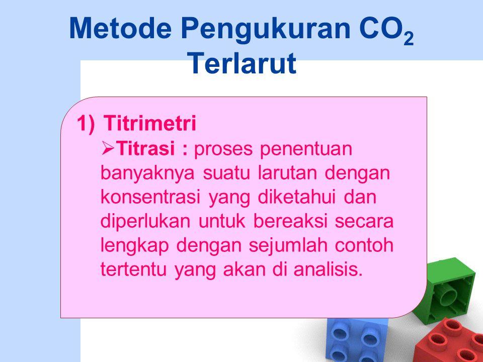 Metode Pengukuran CO 2 Terlarut 1)Titrimetri  Titrasi : proses penentuan banyaknya suatu larutan dengan konsentrasi yang diketahui dan diperlukan unt