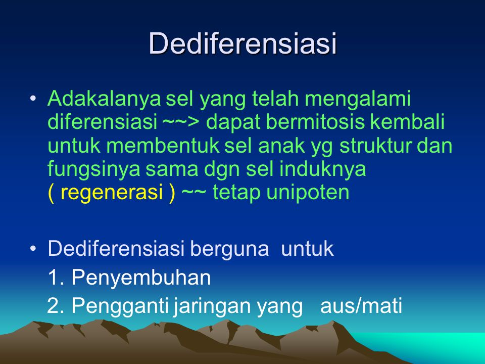 Dediferensiasi Adakalanya sel yang telah mengalami diferensiasi ~~> dapat bermitosis kembali untuk membentuk sel anak yg struktur dan fungsinya sama d