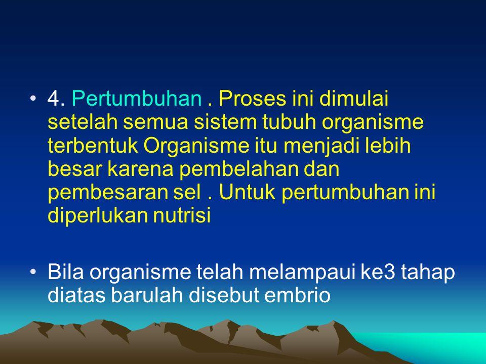 4. Pertumbuhan. Proses ini dimulai setelah semua sistem tubuh organisme terbentuk Organisme itu menjadi lebih besar karena pembelahan dan pembesaran s
