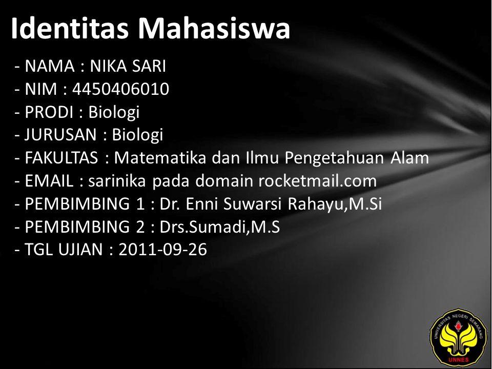 Identitas Mahasiswa - NAMA : NIKA SARI - NIM : 4450406010 - PRODI : Biologi - JURUSAN : Biologi - FAKULTAS : Matematika dan Ilmu Pengetahuan Alam - EMAIL : sarinika pada domain rocketmail.com - PEMBIMBING 1 : Dr.