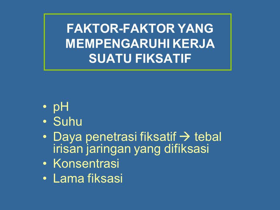 FAKTOR-FAKTOR YANG MEMPENGARUHI KERJA SUATU FIKSATIF pH Suhu Daya penetrasi fiksatif  tebal irisan jaringan yang difiksasi Konsentrasi Lama fiksasi