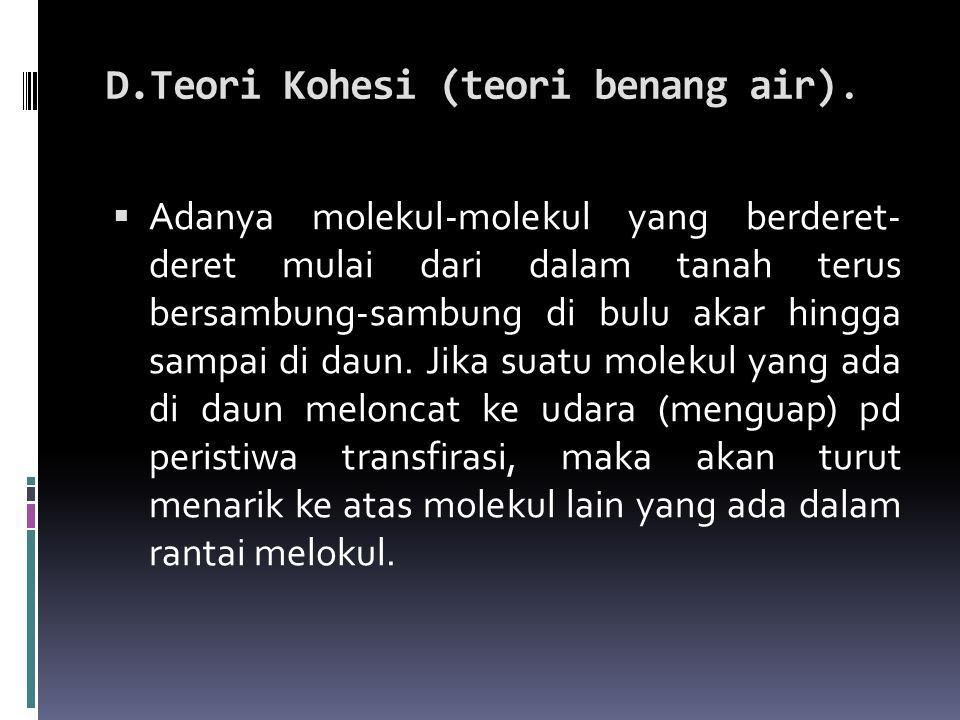 D.Teori Kohesi (teori benang air).  Adanya molekul-molekul yang berderet- deret mulai dari dalam tanah terus bersambung-sambung di bulu akar hingga s
