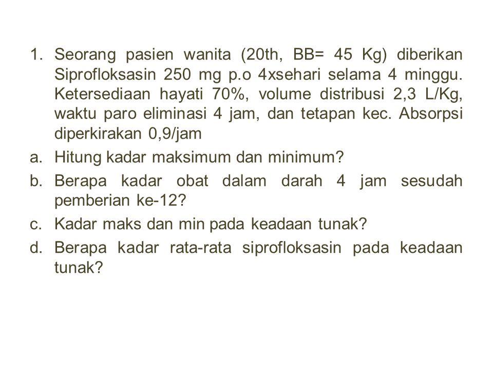 1.Seorang pasien wanita (20th, BB= 45 Kg) diberikan Siprofloksasin 250 mg p.o 4xsehari selama 4 minggu. Ketersediaan hayati 70%, volume distribusi 2,3