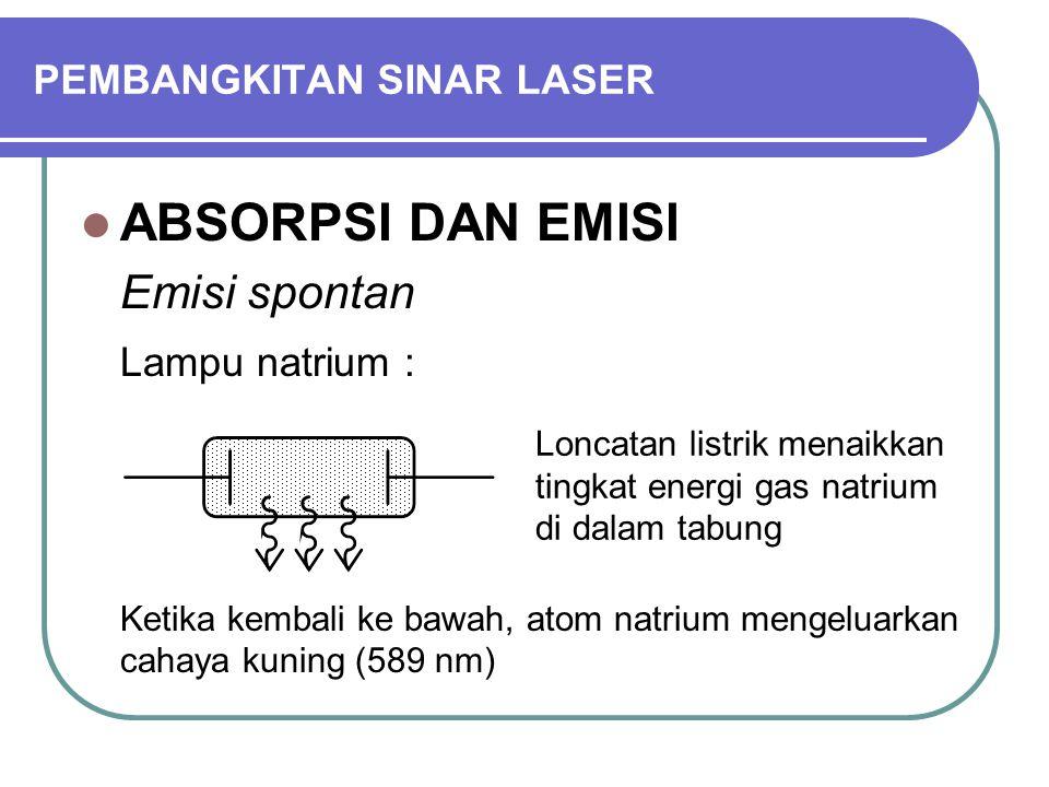 PEMBANGKITAN SINAR LASER ABSORPSI DAN EMISI Emisi spontan Lampu natrium : Ketika kembali ke bawah, atom natrium mengeluarkan cahaya kuning (589 nm) Loncatan listrik menaikkan tingkat energi gas natrium di dalam tabung