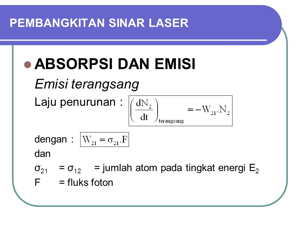 PEMBANGKITAN SINAR LASER ABSORPSI DAN EMISI Emisi terangsang Laju penurunan : dengan : dan σ 21 = σ 12 = jumlah atom pada tingkat energi E 2 F = fluks foton