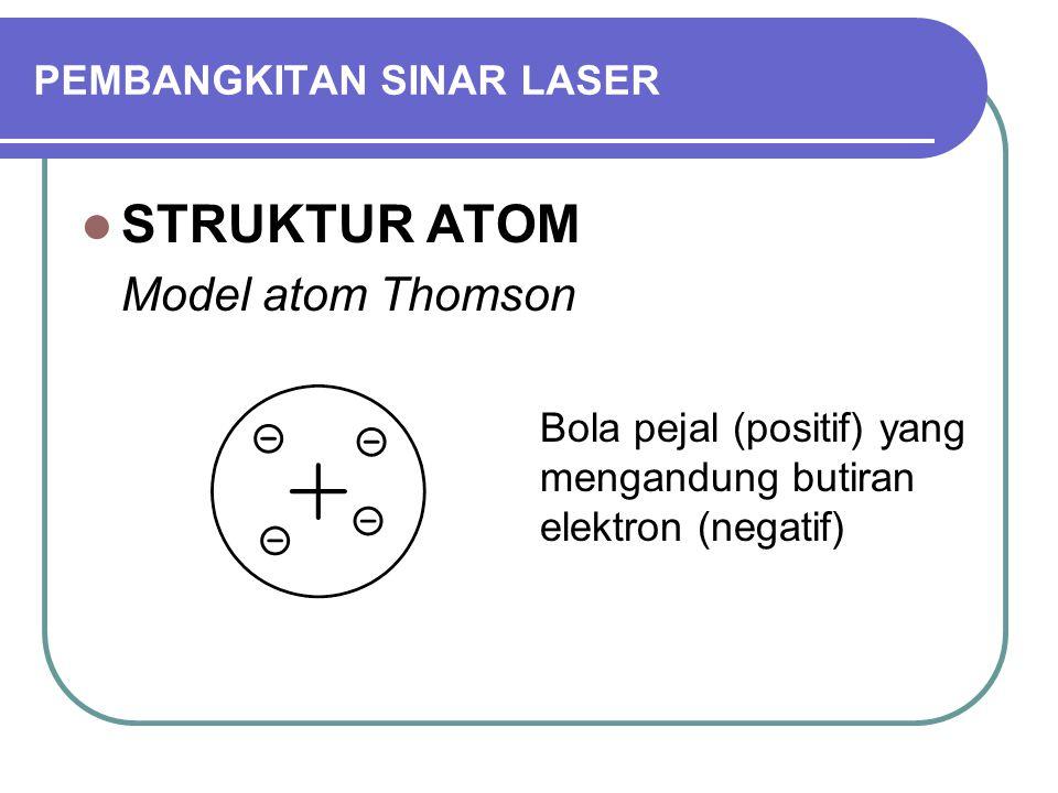 PEMBANGKITAN SINAR LASER STRUKTUR ATOM Model atom Rutherford Inti (positif) yang dikelilingi elektron- elektron (negatif)