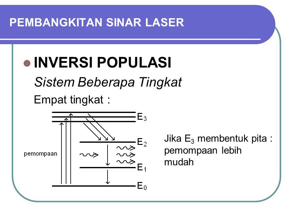 PEMBANGKITAN SINAR LASER INVERSI POPULASI Sistem Beberapa Tingkat Empat tingkat : Jika E 3 membentuk pita : pemompaan lebih mudah