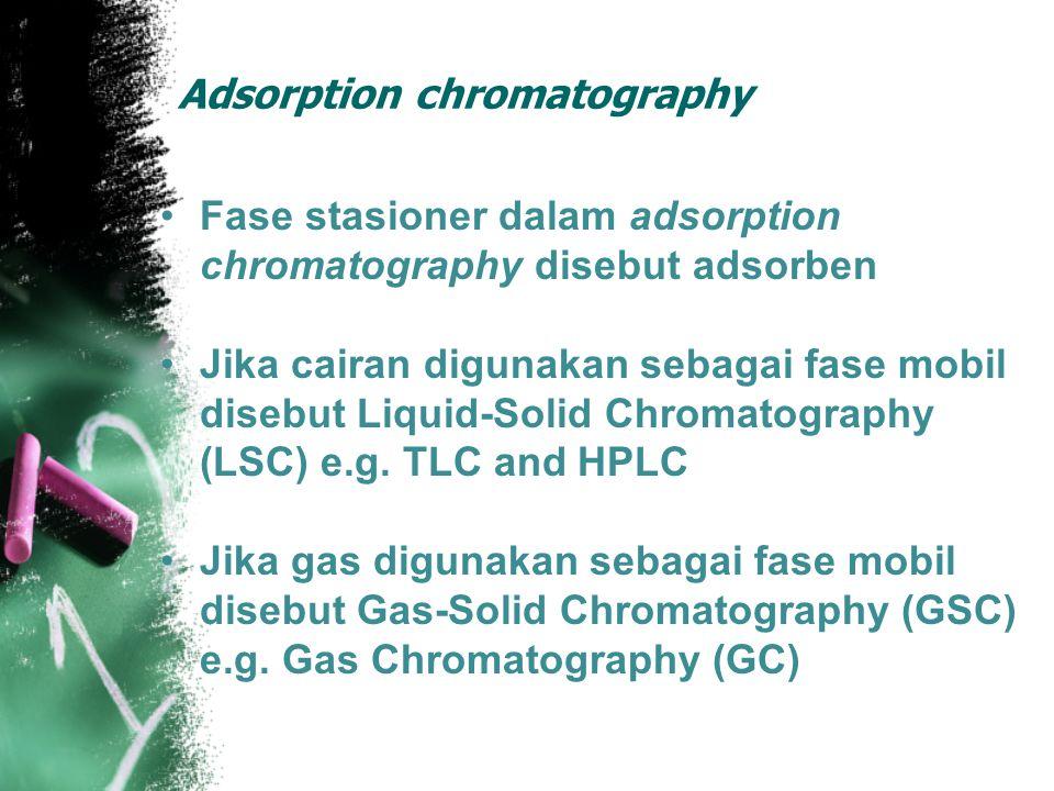 Adsorption chromatography Fase stasioner dalam adsorption chromatography disebut adsorben Jika cairan digunakan sebagai fase mobil disebut Liquid-Solid Chromatography (LSC) e.g.
