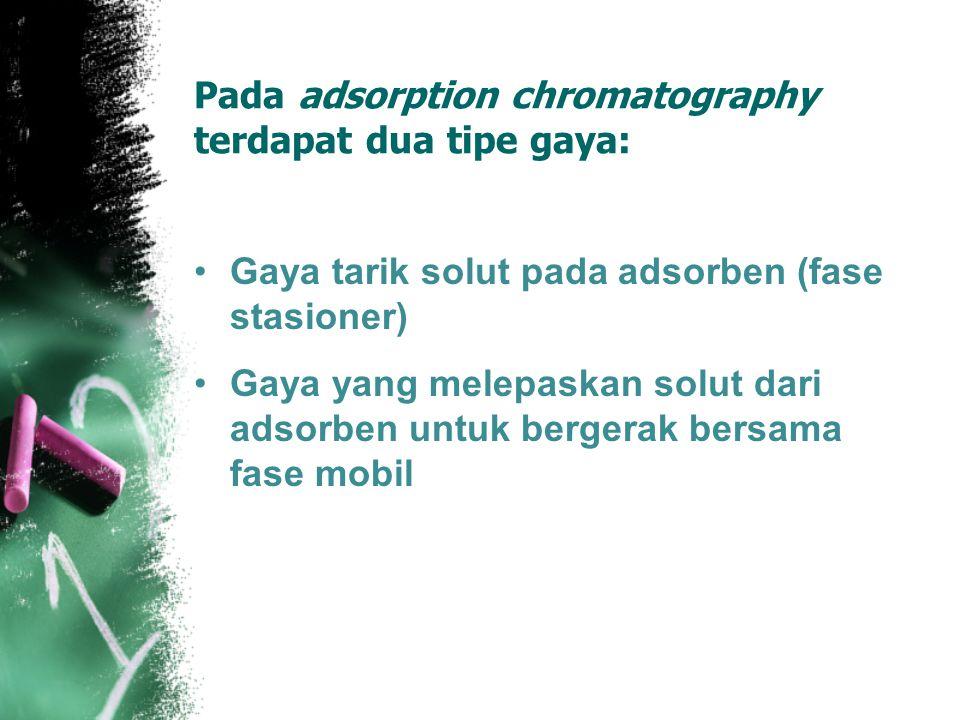 Pada adsorption chromatography terdapat dua tipe gaya: Gaya tarik solut pada adsorben (fase stasioner) Gaya yang melepaskan solut dari adsorben untuk bergerak bersama fase mobil
