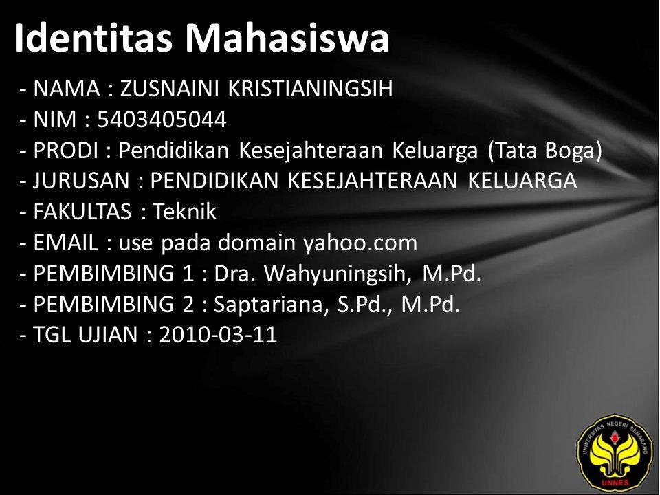 Identitas Mahasiswa - NAMA : ZUSNAINI KRISTIANINGSIH - NIM : 5403405044 - PRODI : Pendidikan Kesejahteraan Keluarga (Tata Boga) - JURUSAN : PENDIDIKAN KESEJAHTERAAN KELUARGA - FAKULTAS : Teknik - EMAIL : use pada domain yahoo.com - PEMBIMBING 1 : Dra.