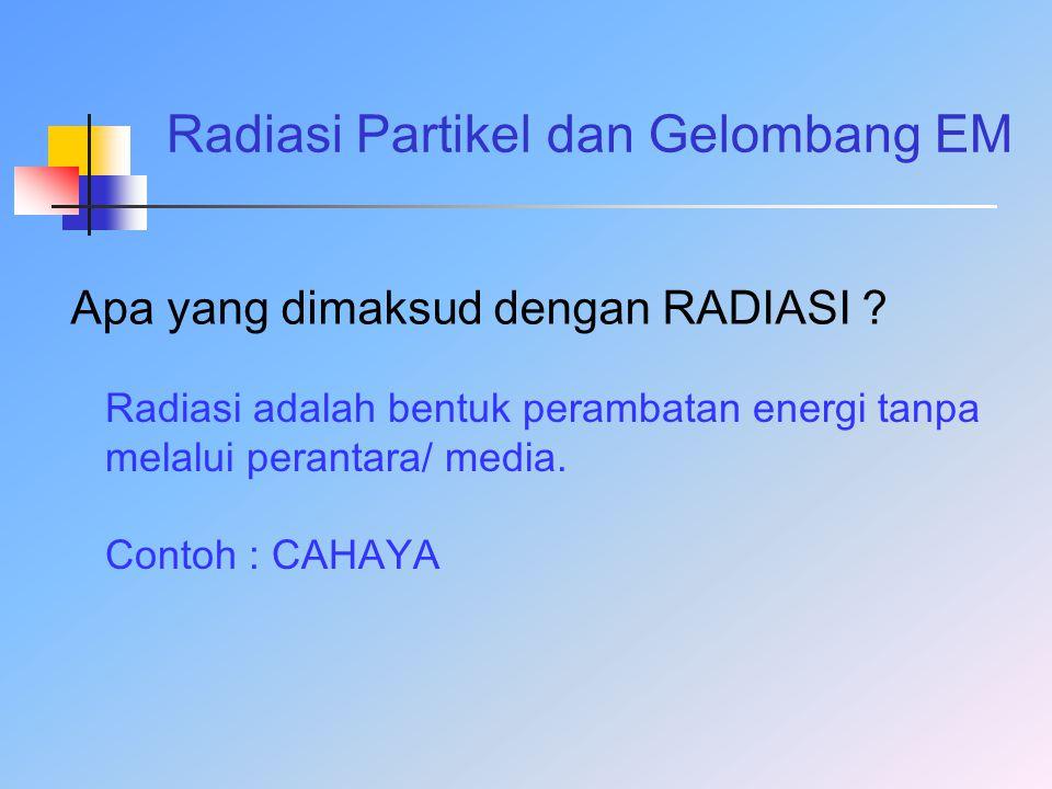 Radiasi Partikel dan Gelombang EM Apa yang dimaksud dengan RADIASI ? Radiasi adalah bentuk perambatan energi tanpa melalui perantara/ media. Contoh :