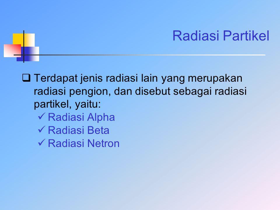 Radiasi Partikel  Terdapat jenis radiasi lain yang merupakan radiasi pengion, dan disebut sebagai radiasi partikel, yaitu: Radiasi Alpha Radiasi Beta