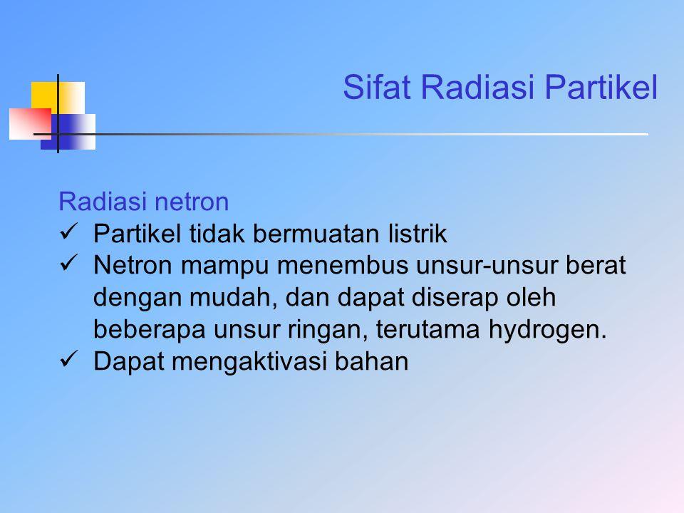 Sifat Radiasi Partikel Radiasi netron Partikel tidak bermuatan listrik Netron mampu menembus unsur-unsur berat dengan mudah, dan dapat diserap oleh be