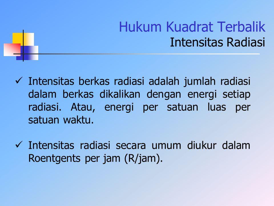 Hukum Kuadrat Terbalik Intensitas Radiasi Intensitas berkas radiasi adalah jumlah radiasi dalam berkas dikalikan dengan energi setiap radiasi. Atau, e
