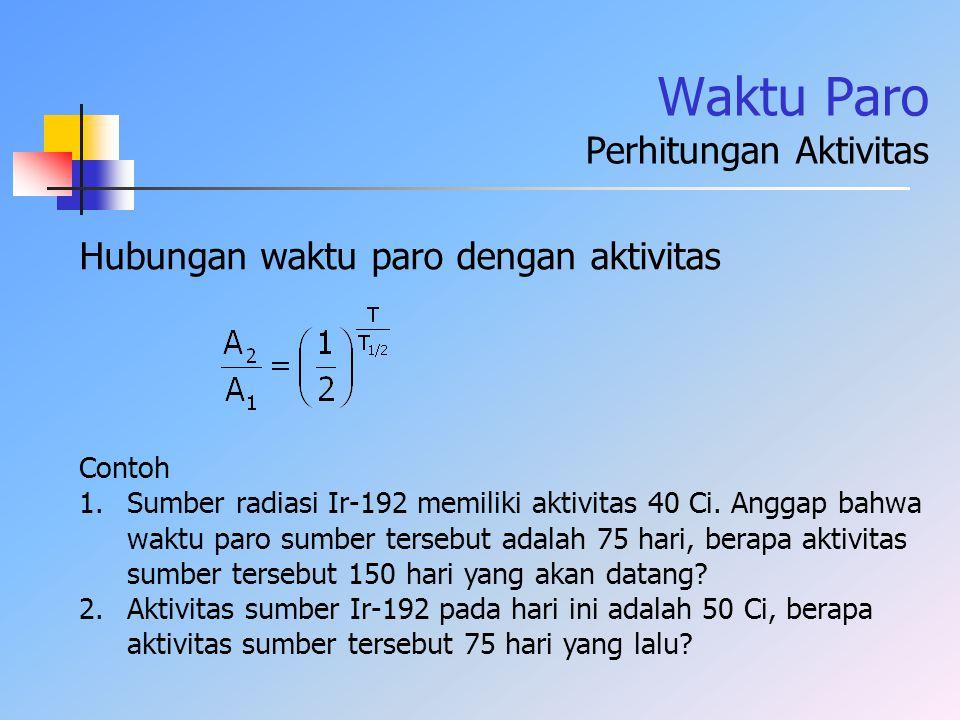 Waktu Paro Perhitungan Aktivitas Hubungan waktu paro dengan aktivitas Contoh 1.Sumber radiasi Ir-192 memiliki aktivitas 40 Ci. Anggap bahwa waktu paro