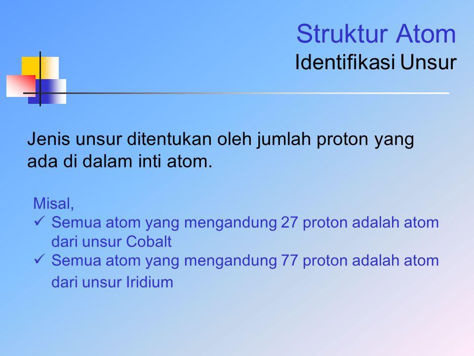 Struktur Atom Identifikasi Unsur Jenis unsur ditentukan oleh jumlah proton yang ada di dalam inti atom. Misal, Semua atom yang mengandung 27 proton ad
