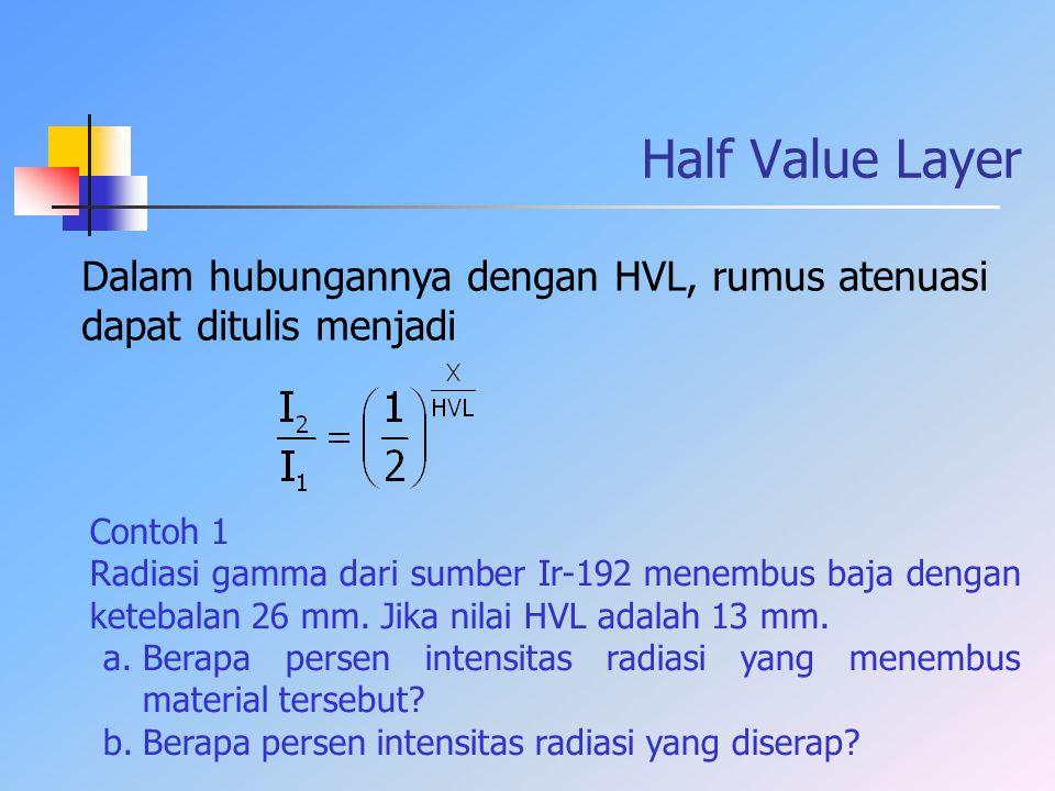 Half Value Layer Dalam hubungannya dengan HVL, rumus atenuasi dapat ditulis menjadi Contoh 1 Radiasi gamma dari sumber Ir-192 menembus baja dengan ket