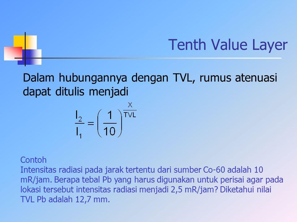 Dalam hubungannya dengan TVL, rumus atenuasi dapat ditulis menjadi Contoh Intensitas radiasi pada jarak tertentu dari sumber Co-60 adalah 10 mR/jam. B