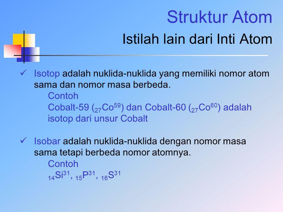 Struktur Atom Istilah lain dari Inti Atom Isotop adalah nuklida-nuklida yang memiliki nomor atom sama dan nomor masa berbeda. Contoh Cobalt-59 ( 27 Co