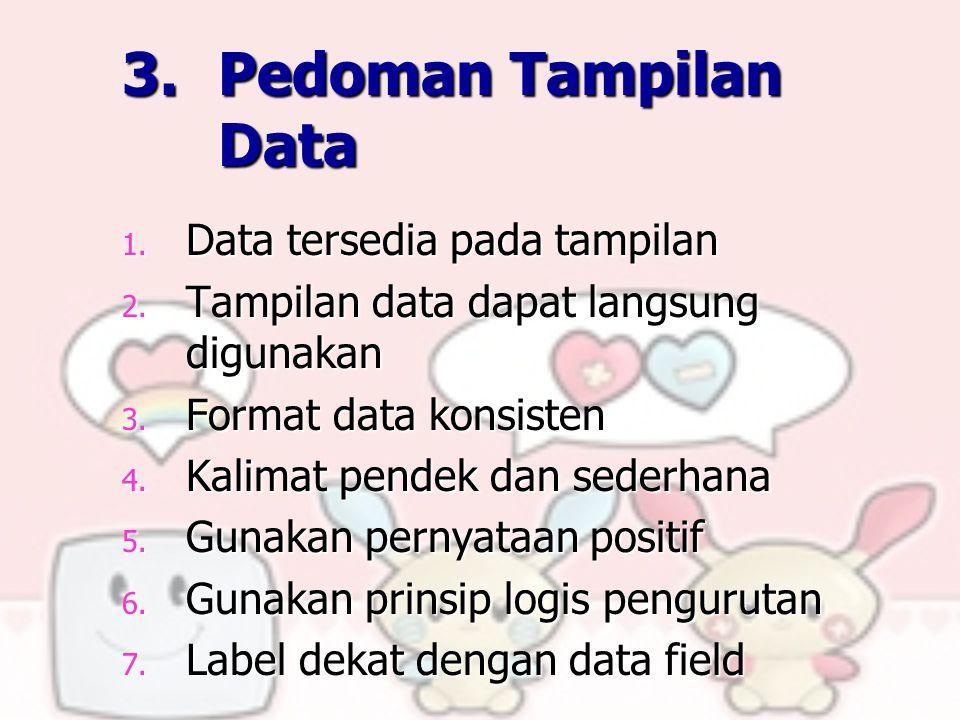 3. Pedoman Tampilan Data 1. Data tersedia pada tampilan 2. Tampilan data dapat langsung digunakan 3. Format data konsisten 4. Kalimat pendek dan seder