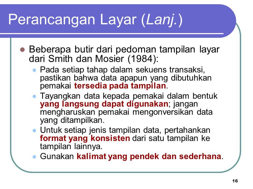 16 Perancangan Layar (Lanj.) Beberapa butir dari pedoman tampilan layar dari Smith dan Mosier (1984): Pada setiap tahap dalam sekuens transaksi, pasti
