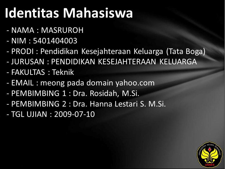 Identitas Mahasiswa - NAMA : MASRUROH - NIM : 5401404003 - PRODI : Pendidikan Kesejahteraan Keluarga (Tata Boga) - JURUSAN : PENDIDIKAN KESEJAHTERAAN KELUARGA - FAKULTAS : Teknik - EMAIL : meong pada domain yahoo.com - PEMBIMBING 1 : Dra.