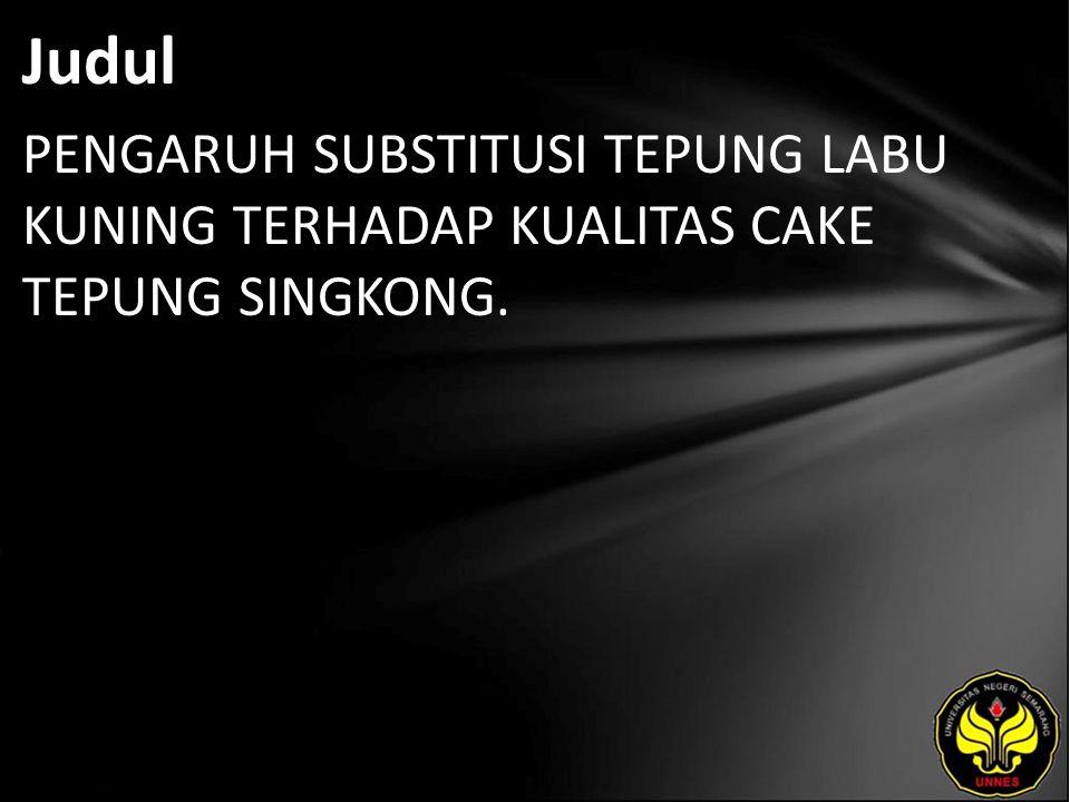 Judul PENGARUH SUBSTITUSI TEPUNG LABU KUNING TERHADAP KUALITAS CAKE TEPUNG SINGKONG.