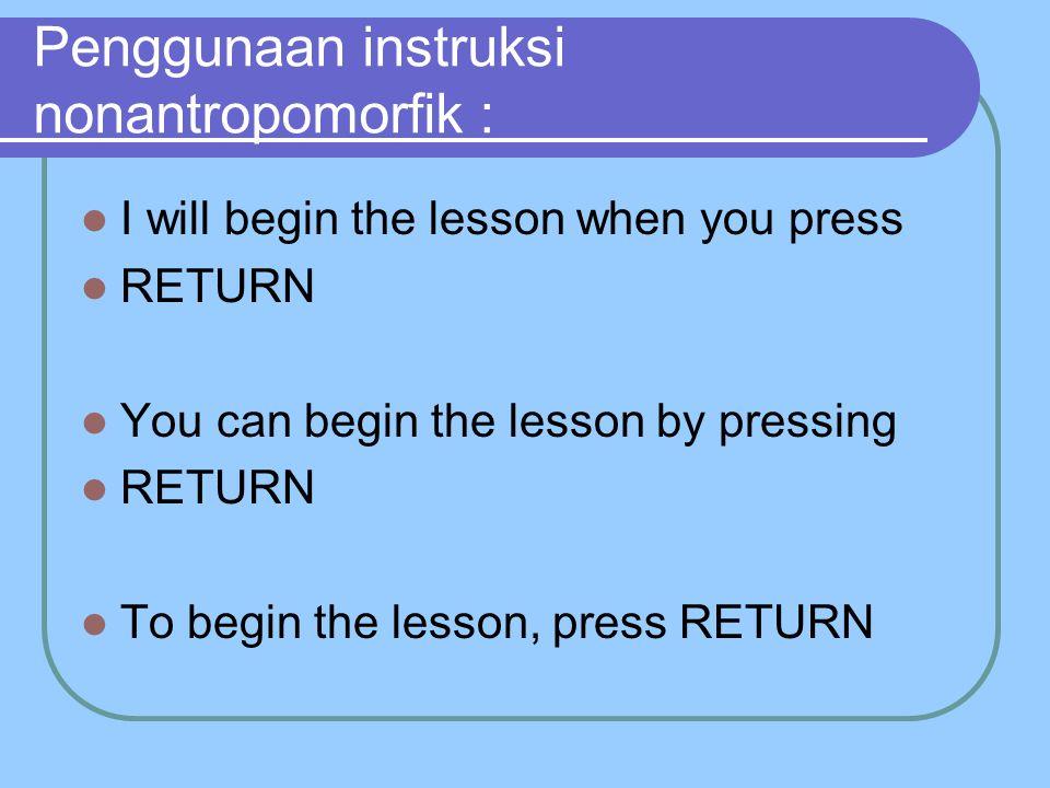 Penggunaan instruksi nonantropomorfik : I will begin the lesson when you press RETURN You can begin the lesson by pressing RETURN To begin the lesson, press RETURN