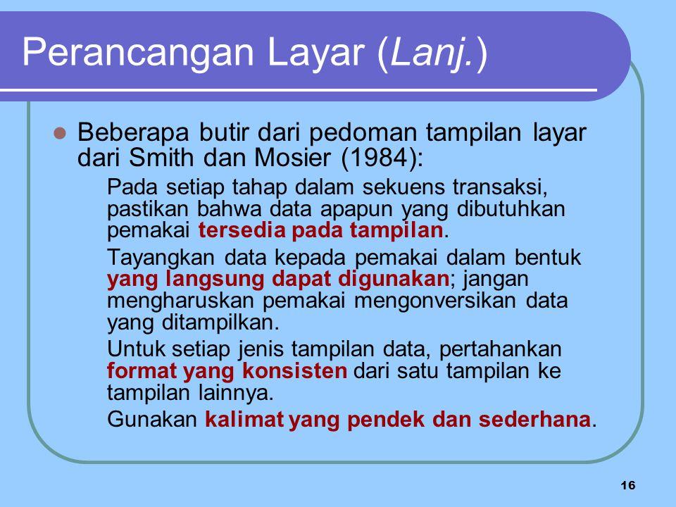 16 Perancangan Layar (Lanj.) Beberapa butir dari pedoman tampilan layar dari Smith dan Mosier (1984): Pada setiap tahap dalam sekuens transaksi, pastikan bahwa data apapun yang dibutuhkan pemakai tersedia pada tampilan.