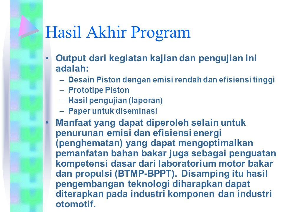 Hasil Akhir Program Output dari kegiatan kajian dan pengujian ini adalah: –Desain Piston dengan emisi rendah dan efisiensi tinggi –Prototipe Piston –Hasil pengujian (laporan) –Paper untuk diseminasi Manfaat yang dapat diperoleh selain untuk penurunan emisi dan efisiensi energi (penghematan) yang dapat mengoptimalkan pemanfatan bahan bakar juga sebagai penguatan kompetensi dasar dari laboratorium motor bakar dan propulsi (BTMP-BPPT).