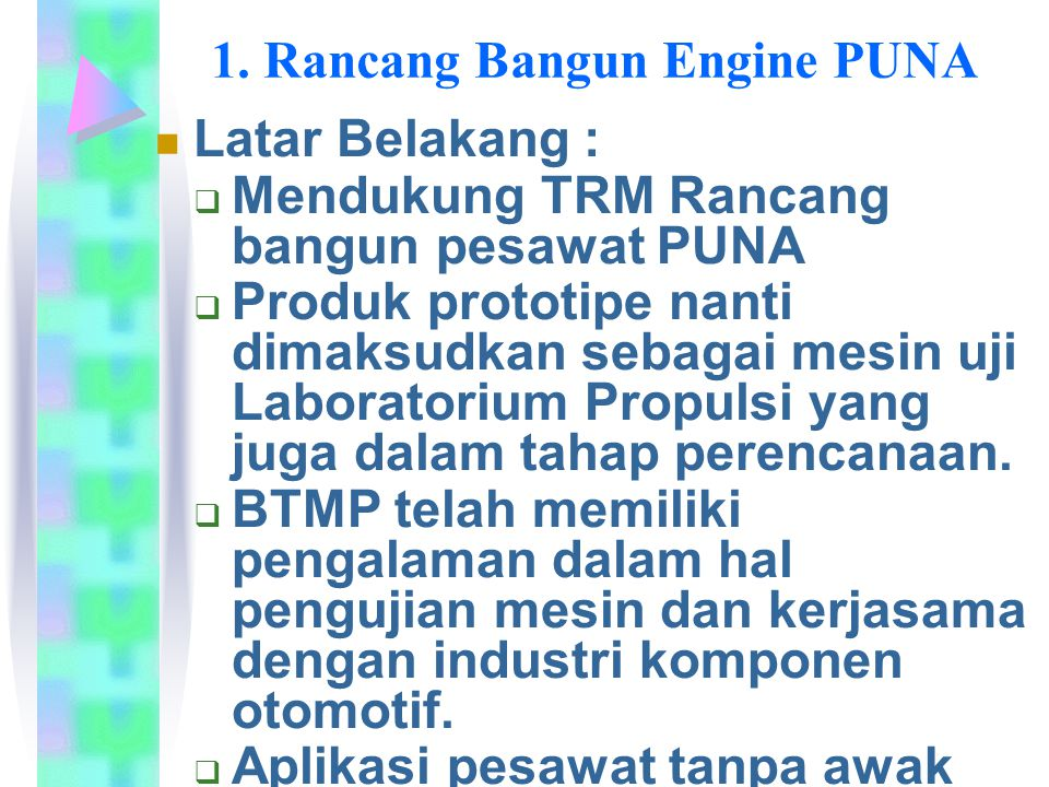 1. Rancang Bangun Engine PUNA Latar Belakang :  Mendukung TRM Rancang bangun pesawat PUNA  Produk prototipe nanti dimaksudkan sebagai mesin uji Labo
