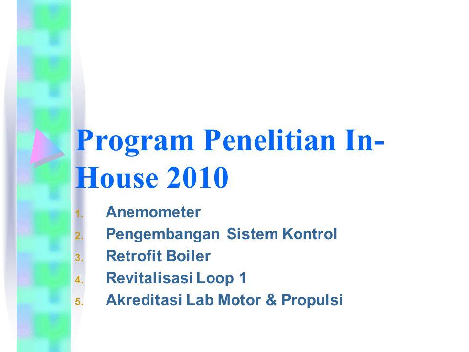 Program Penelitian In- House 2010 1. Anemometer 2. Pengembangan Sistem Kontrol 3. Retrofit Boiler 4. Revitalisasi Loop 1 5. Akreditasi Lab Motor & Pro
