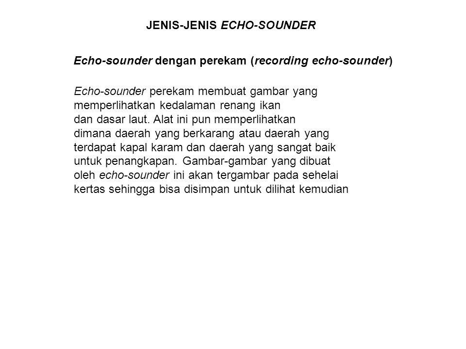 JENIS-JENIS ECHO-SOUNDER Echo-sounder dengan perekam (recording echo-sounder) Echo-sounder perekam membuat gambar yang memperlihatkan kedalaman renang