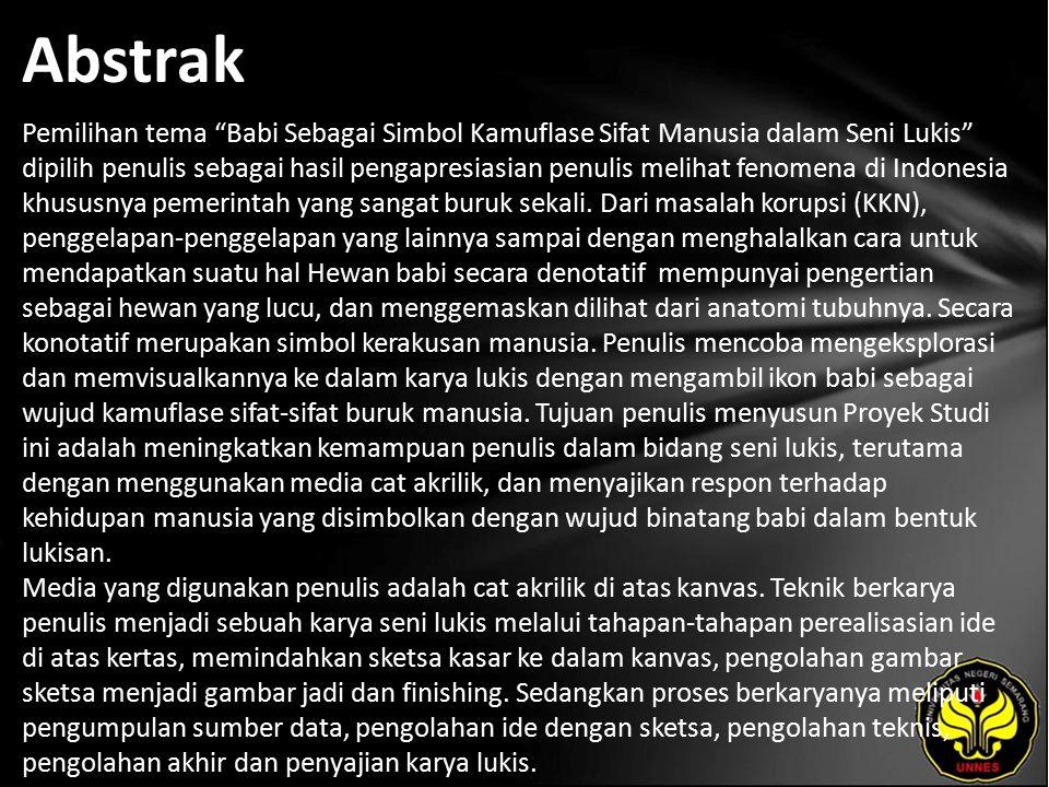 Abstrak Pemilihan tema Babi Sebagai Simbol Kamuflase Sifat Manusia dalam Seni Lukis dipilih penulis sebagai hasil pengapresiasian penulis melihat fenomena di Indonesia khususnya pemerintah yang sangat buruk sekali.