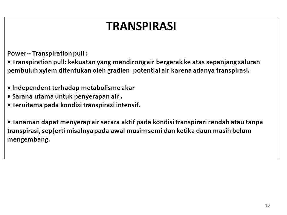 13 TRANSPIRASI Power-- Transpiration pull : Transpiration pull: kekuatan yang mendirong air bergerak ke atas sepanjang saluran pembuluh xylem ditentukan oleh gradien potential air karena adanya transpirasi.
