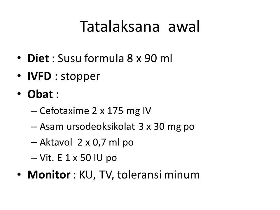 Tatalaksana awal Diet : Susu formula 8 x 90 ml IVFD : stopper Obat : – Cefotaxime 2 x 175 mg IV – Asam ursodeoksikolat 3 x 30 mg po – Aktavol 2 x 0,7