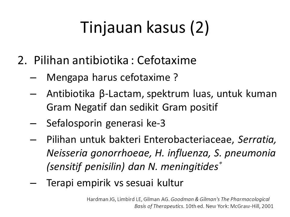 Tinjauan kasus (2) 2.Pilihan antibiotika : Cefotaxime – Mengapa harus cefotaxime ? – Antibiotika β-Lactam, spektrum luas, untuk kuman Gram Negatif dan