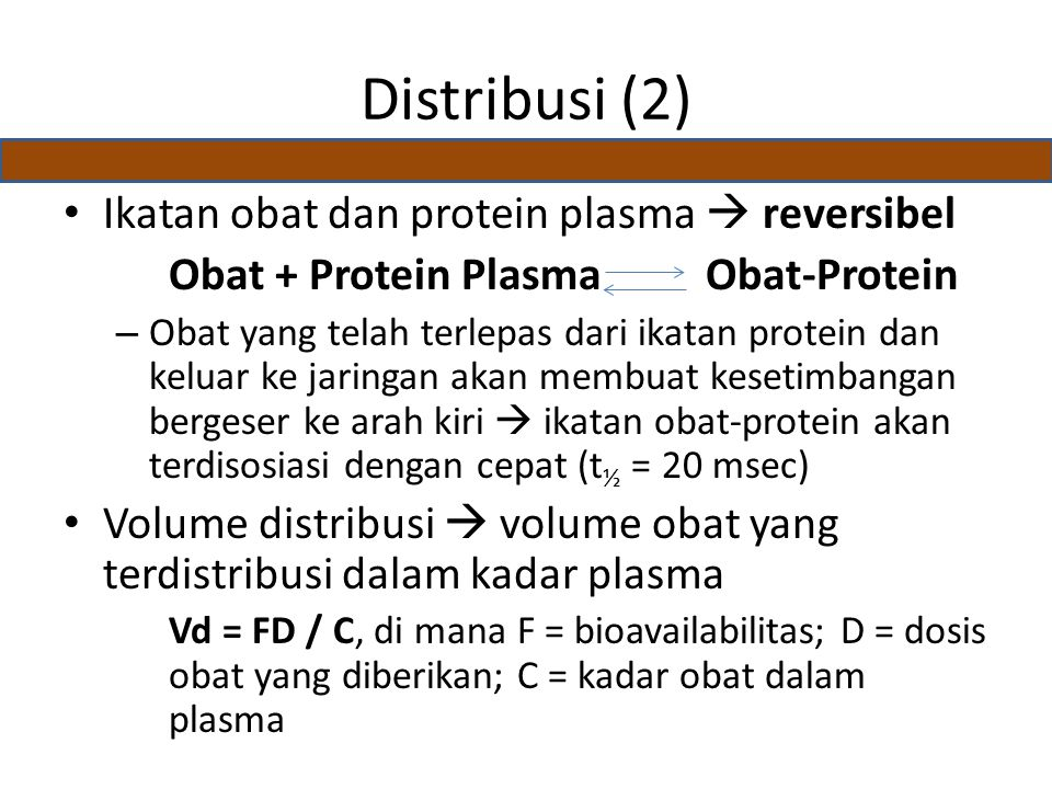 Distribusi (2) Ikatan obat dan protein plasma  reversibel Obat + Protein Plasma Obat-Protein – Obat yang telah terlepas dari ikatan protein dan keluar ke jaringan akan membuat kesetimbangan bergeser ke arah kiri  ikatan obat-protein akan terdisosiasi dengan cepat (t ½ = 20 msec) Volume distribusi  volume obat yang terdistribusi dalam kadar plasma Vd = FD / C, di mana F = bioavailabilitas; D = dosis obat yang diberikan; C = kadar obat dalam plasma