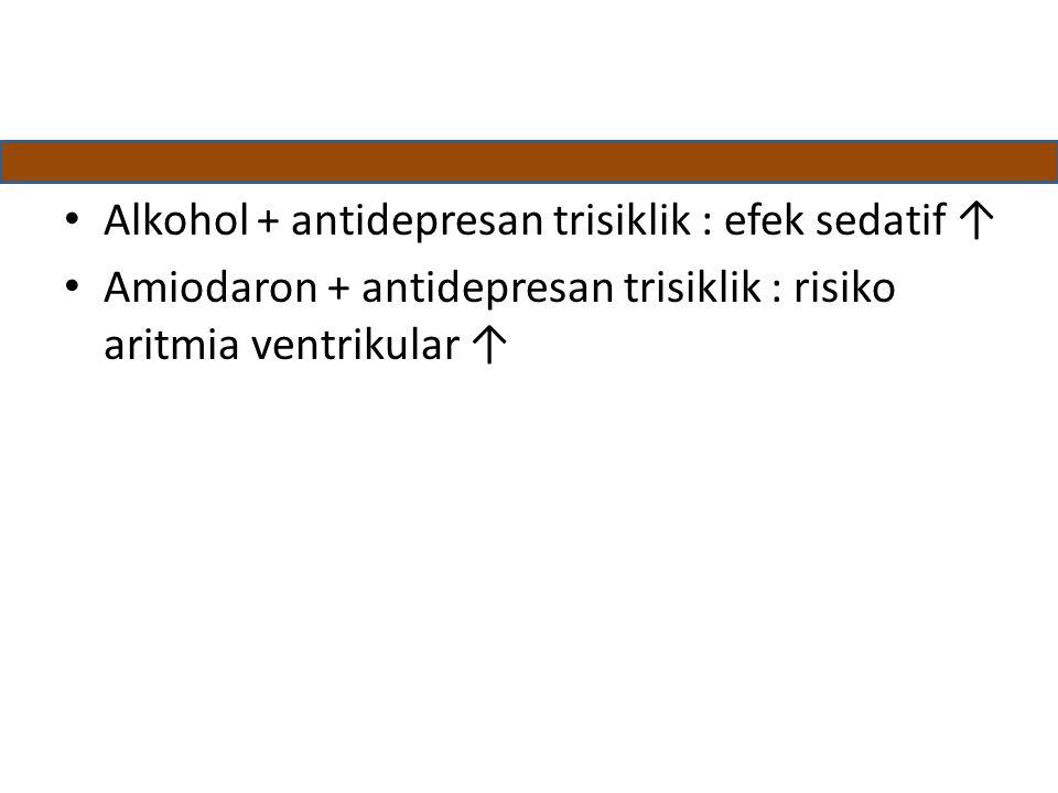 Alkohol + antidepresan trisiklik : efek sedatif ↑ Amiodaron + antidepresan trisiklik : risiko aritmia ventrikular ↑