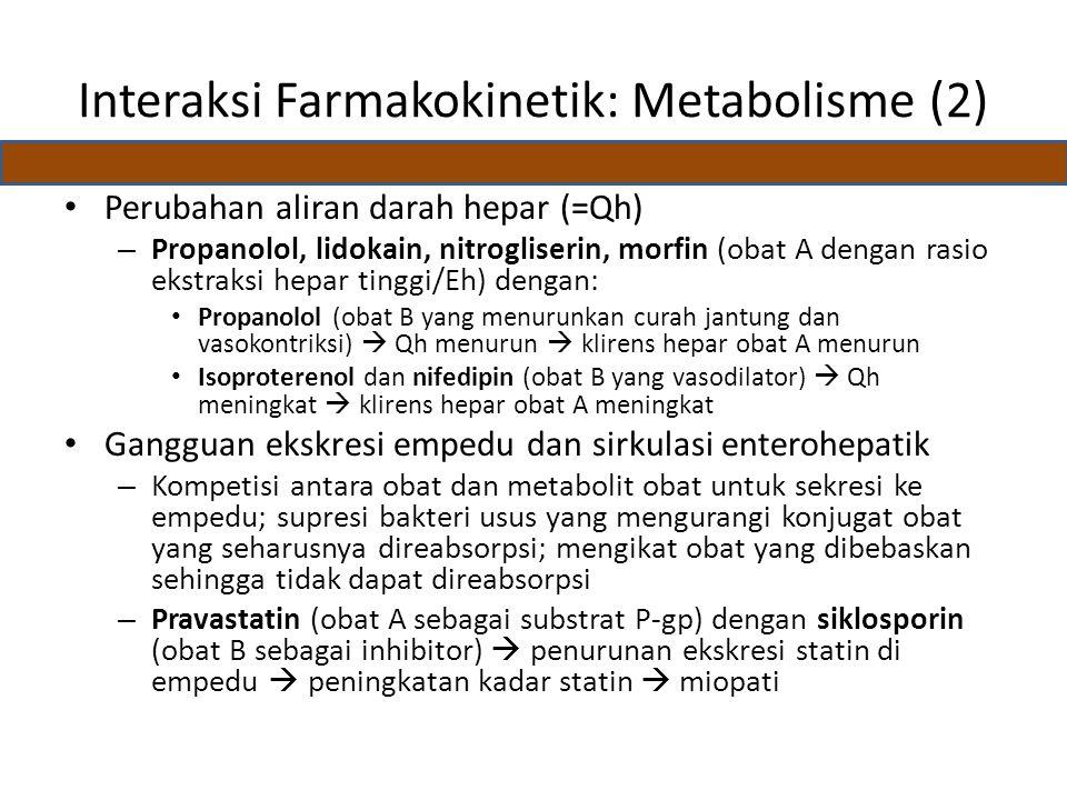 Interaksi Farmakokinetik: Metabolisme (2) Perubahan aliran darah hepar (=Qh) – Propanolol, lidokain, nitrogliserin, morfin (obat A dengan rasio ekstraksi hepar tinggi/Eh) dengan: Propanolol (obat B yang menurunkan curah jantung dan vasokontriksi)  Qh menurun  klirens hepar obat A menurun Isoproterenol dan nifedipin (obat B yang vasodilator)  Qh meningkat  klirens hepar obat A meningkat Gangguan ekskresi empedu dan sirkulasi enterohepatik – Kompetisi antara obat dan metabolit obat untuk sekresi ke empedu; supresi bakteri usus yang mengurangi konjugat obat yang seharusnya direabsorpsi; mengikat obat yang dibebaskan sehingga tidak dapat direabsorpsi – Pravastatin (obat A sebagai substrat P-gp) dengan siklosporin (obat B sebagai inhibitor)  penurunan ekskresi statin di empedu  peningkatan kadar statin  miopati