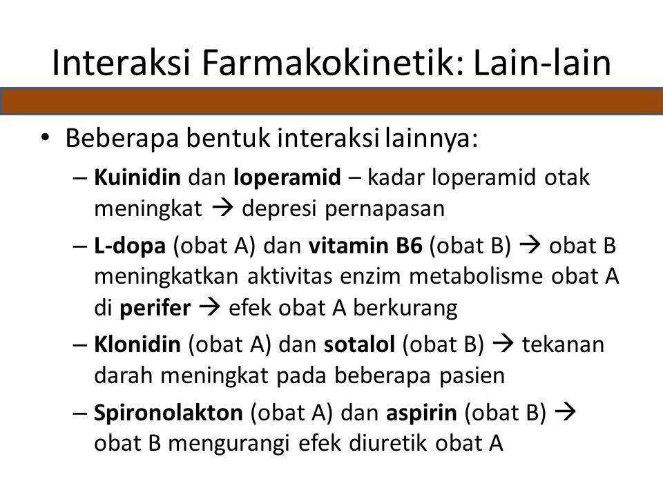 Interaksi Farmakokinetik: Lain-lain Beberapa bentuk interaksi lainnya: – Kuinidin dan loperamid – kadar loperamid otak meningkat  depresi pernapasan – L-dopa (obat A) dan vitamin B6 (obat B)  obat B meningkatkan aktivitas enzim metabolisme obat A di perifer  efek obat A berkurang – Klonidin (obat A) dan sotalol (obat B)  tekanan darah meningkat pada beberapa pasien – Spironolakton (obat A) dan aspirin (obat B)  obat B mengurangi efek diuretik obat A