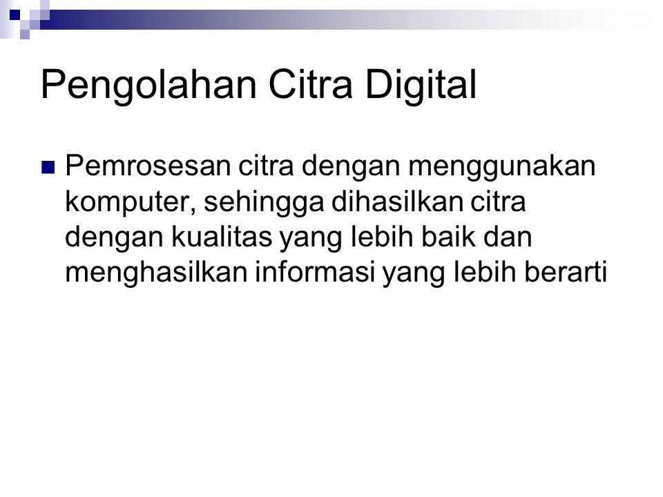 Pengolahan Citra Digital Pemrosesan citra dengan menggunakan komputer, sehingga dihasilkan citra dengan kualitas yang lebih baik dan menghasilkan info
