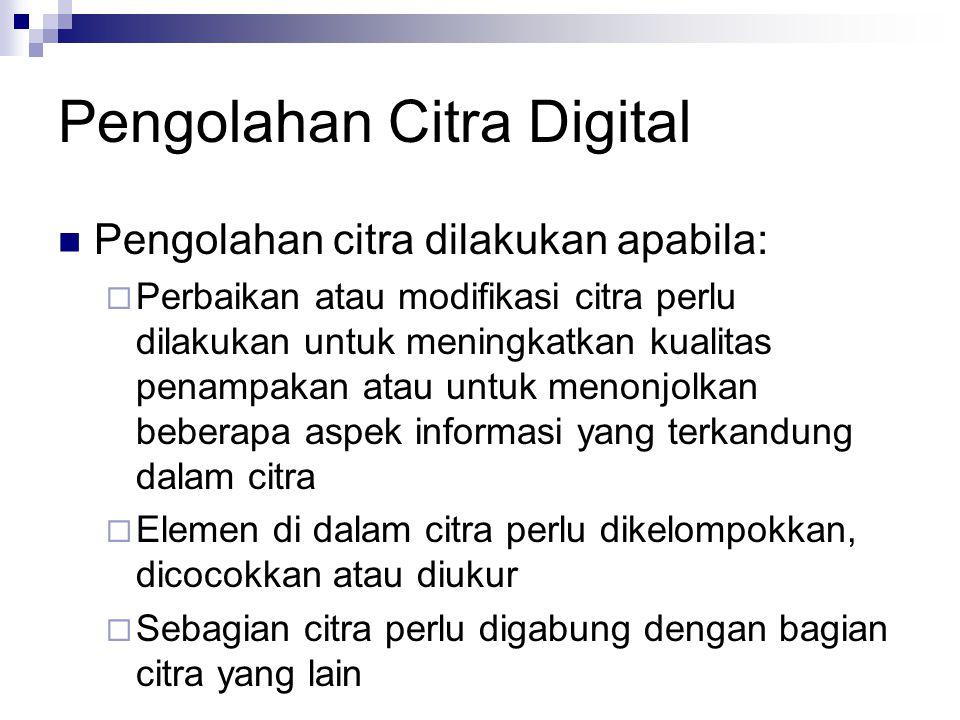 Pengolahan Citra Digital Pengolahan citra dilakukan apabila:  Perbaikan atau modifikasi citra perlu dilakukan untuk meningkatkan kualitas penampakan