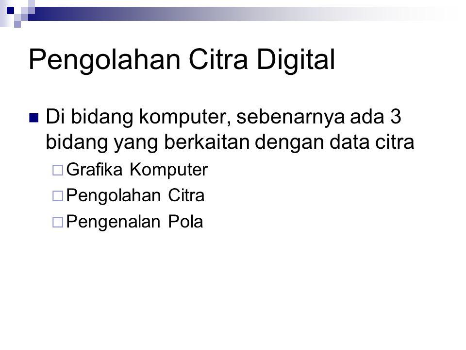 Pengolahan Citra Digital Di bidang komputer, sebenarnya ada 3 bidang yang berkaitan dengan data citra  Grafika Komputer  Pengolahan Citra  Pengenal