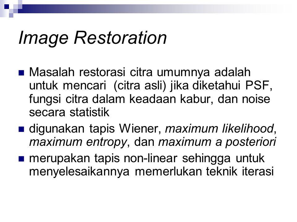Image Restoration Masalah restorasi citra umumnya adalah untuk mencari (citra asli) jika diketahui PSF, fungsi citra dalam keadaan kabur, dan noise se