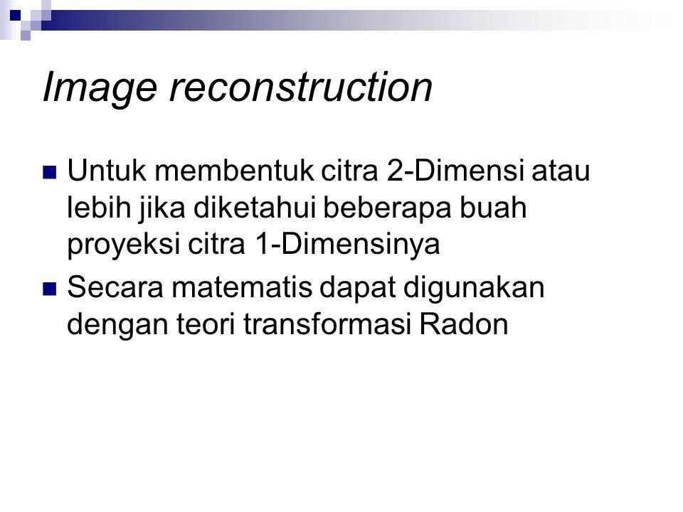 Image reconstruction Untuk membentuk citra 2-Dimensi atau lebih jika diketahui beberapa buah proyeksi citra 1-Dimensinya Secara matematis dapat diguna