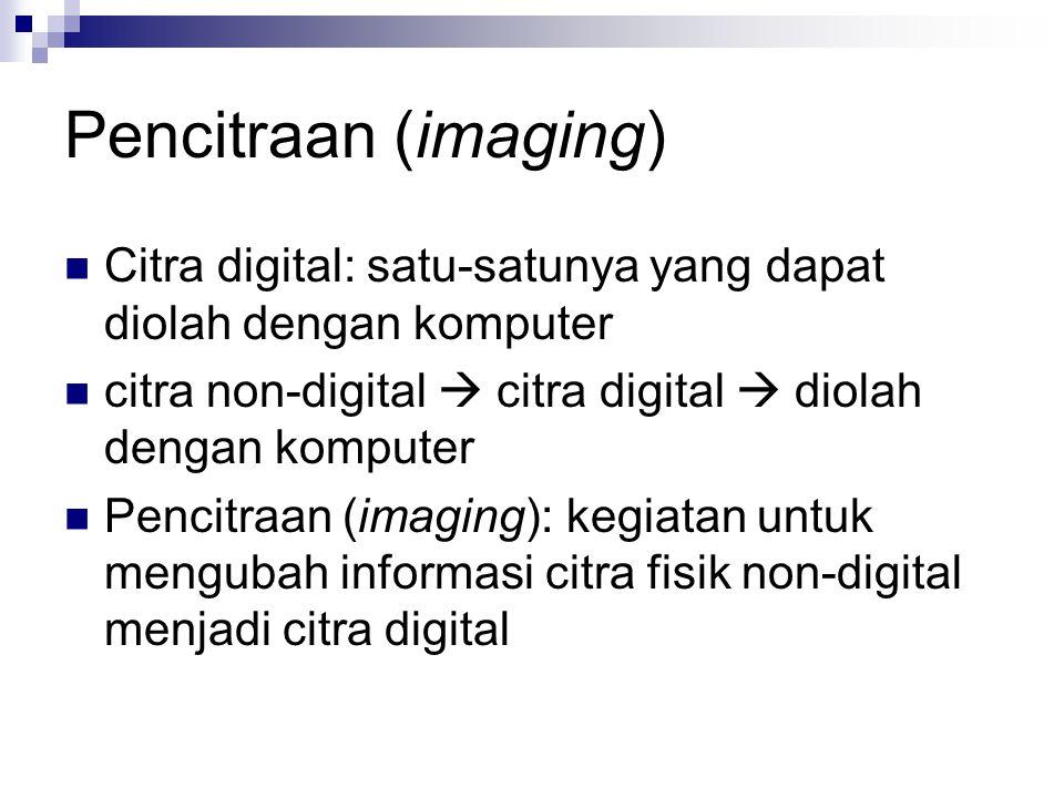 Pencitraan (imaging) Citra digital: satu-satunya yang dapat diolah dengan komputer citra non-digital  citra digital  diolah dengan komputer Pencitra