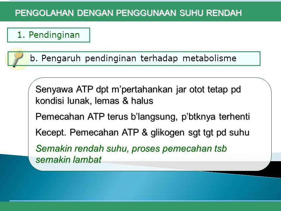 1. Pendinginan Senyawa ATP dpt m'pertahankan jar otot tetap pd kondisi lunak, lemas & halus Pemecahan ATP terus b'langsung, p'btknya terhenti Kecept.