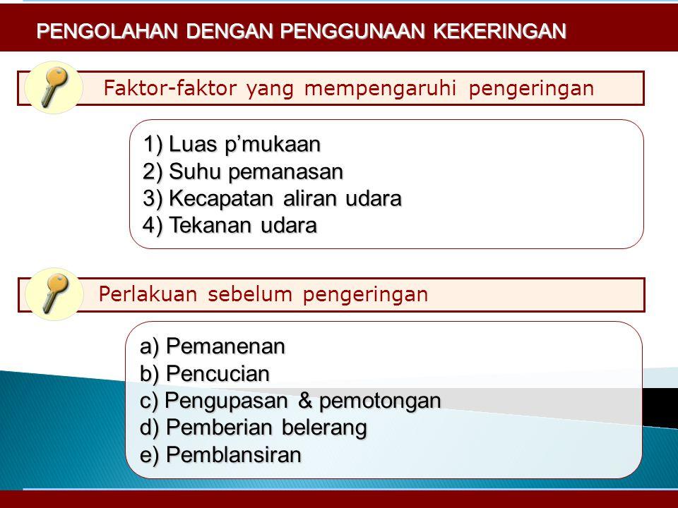 Faktor-faktor yang mempengaruhi pengeringan 1) Luas p'mukaan 2) Suhu pemanasan 3) Kecapatan aliran udara 4) Tekanan udara PENGOLAHAN DENGAN PENGGUNAAN KEKERINGAN Perlakuan sebelum pengeringan a) Pemanenan b) Pencucian c) Pengupasan & pemotongan d) Pemberian belerang e) Pemblansiran