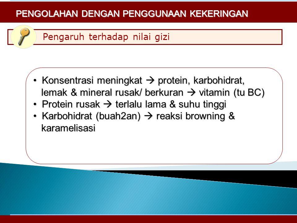 Pengaruh terhadap nilai gizi PENGOLAHAN DENGAN PENGGUNAAN KEKERINGAN Konsentrasi meningkat  protein, karbohidrat,Konsentrasi meningkat  protein, karbohidrat, lemak & mineral rusak/ berkuran  vitamin (tu BC) lemak & mineral rusak/ berkuran  vitamin (tu BC) Protein rusak  terlalu lama & suhu tinggiProtein rusak  terlalu lama & suhu tinggi Karbohidrat (buah2an)  reaksi browning &Karbohidrat (buah2an)  reaksi browning & karamelisasi karamelisasi